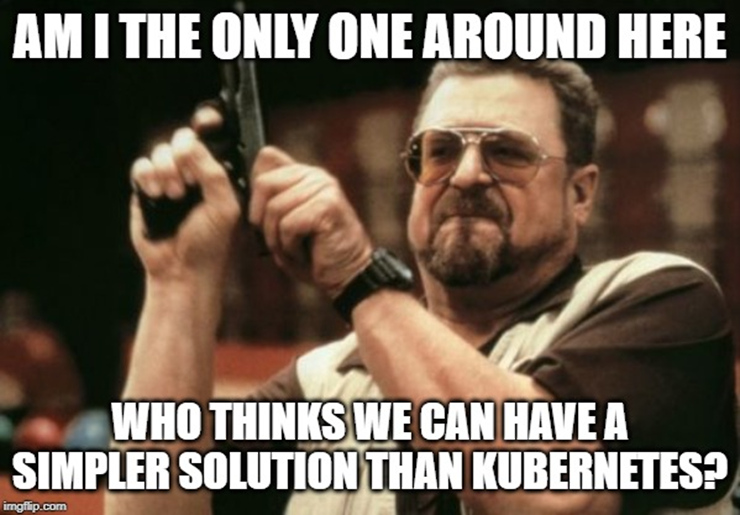 Am I the only one around here who thinks we can have a simpler solution than Kubernetes?